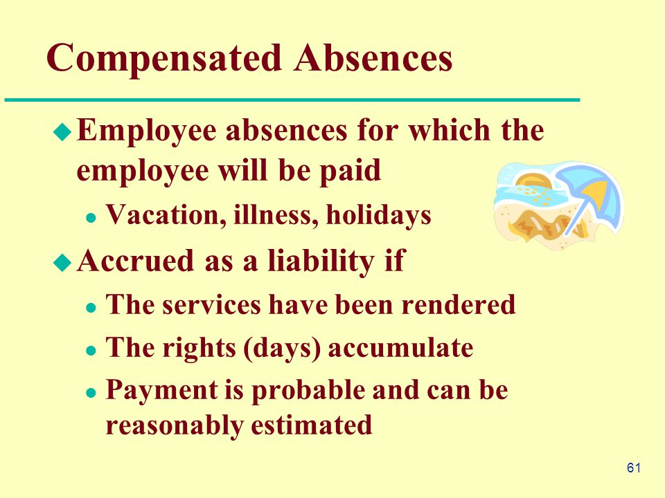 61 Compensated Absences  Employee absences for which the employee will be paid Vacation, illness, holidays  Accrued as a liability if The services have been rendered The rights (days) accumulate Payment is probable and can be reasonably estimated