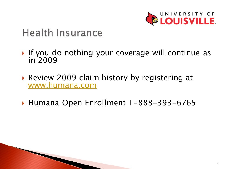  If you do nothing your coverage will continue as in 2009  Review 2009 claim history by registering at www.humana.com www.humana.com  Humana Open Enrollment 1-888-393-6765 10