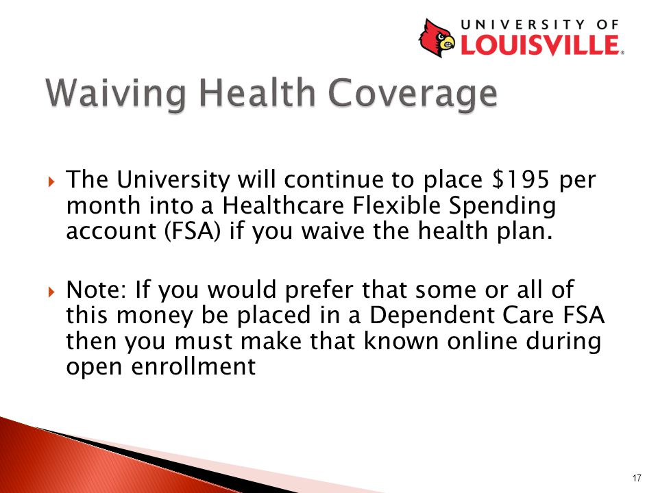  The University will continue to place $195 per month into a Healthcare Flexible Spending account (FSA) if you waive the health plan.