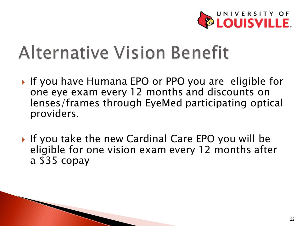 If you have Humana EPO or PPO you are eligible for one eye exam every 12 months and discounts on lenses/frames through EyeMed participating optical providers.