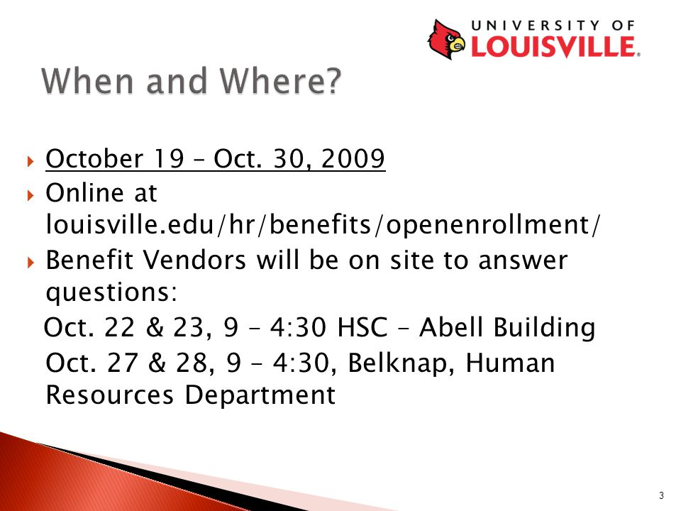  October 19 – Oct. 30, 2009  Online at louisville.edu/hr/benefits/openenrollment/  Benefit Vendors will be on site to answer questions: Oct. 22 & 2