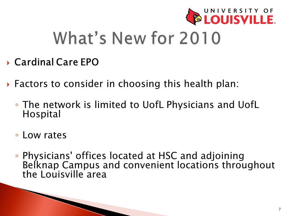 Cardinal Care EPO  Factors to consider in choosing this health plan: ◦ The network is limited to UofL Physicians and UofL Hospital ◦ Low rates ◦ Physicians offices located at HSC and adjoining Belknap Campus and convenient locations throughout the Louisville area.