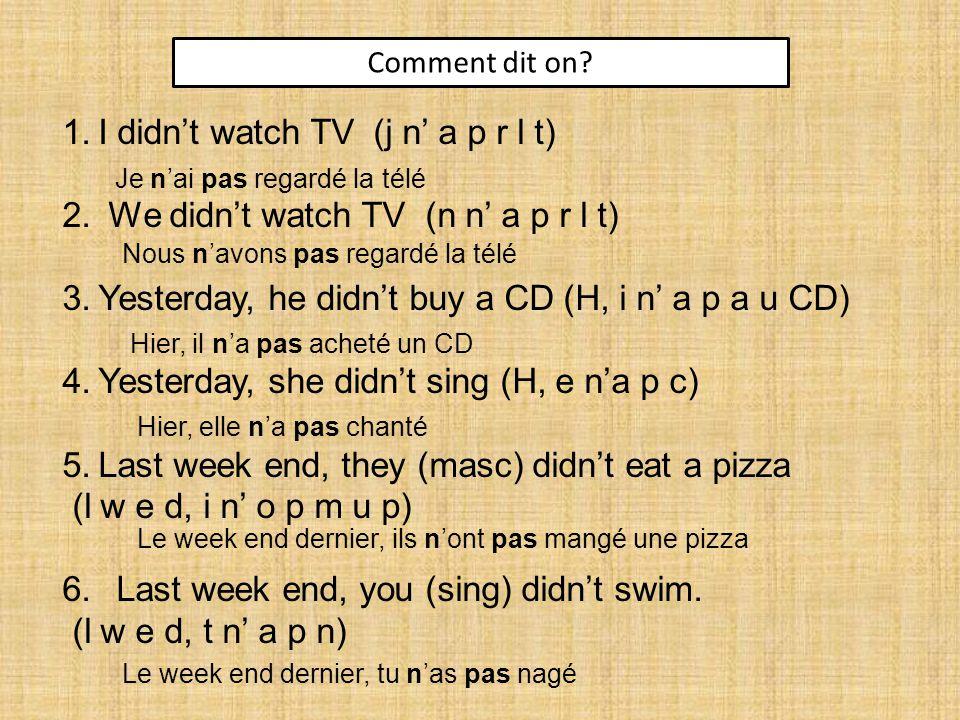 Comment dit on. 1.I didn't watch TV (j n' a p r l t) 2.