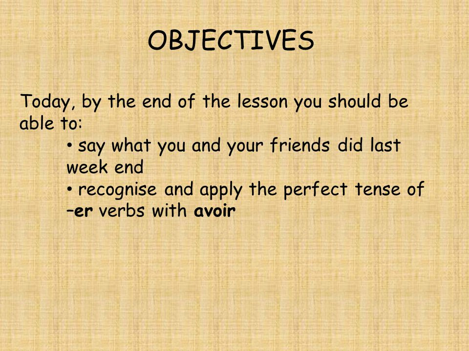 OBJECTIVES Today, by the end of the lesson you should be able to: say what you and your friends did last week end recognise and apply the perfect tense of –er verbs with avoir
