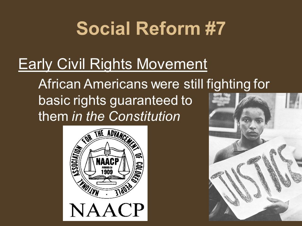 Social Reform #7 Early Civil Rights Movement African Americans were still fighting for basic rights guaranteed to them in the Constitution