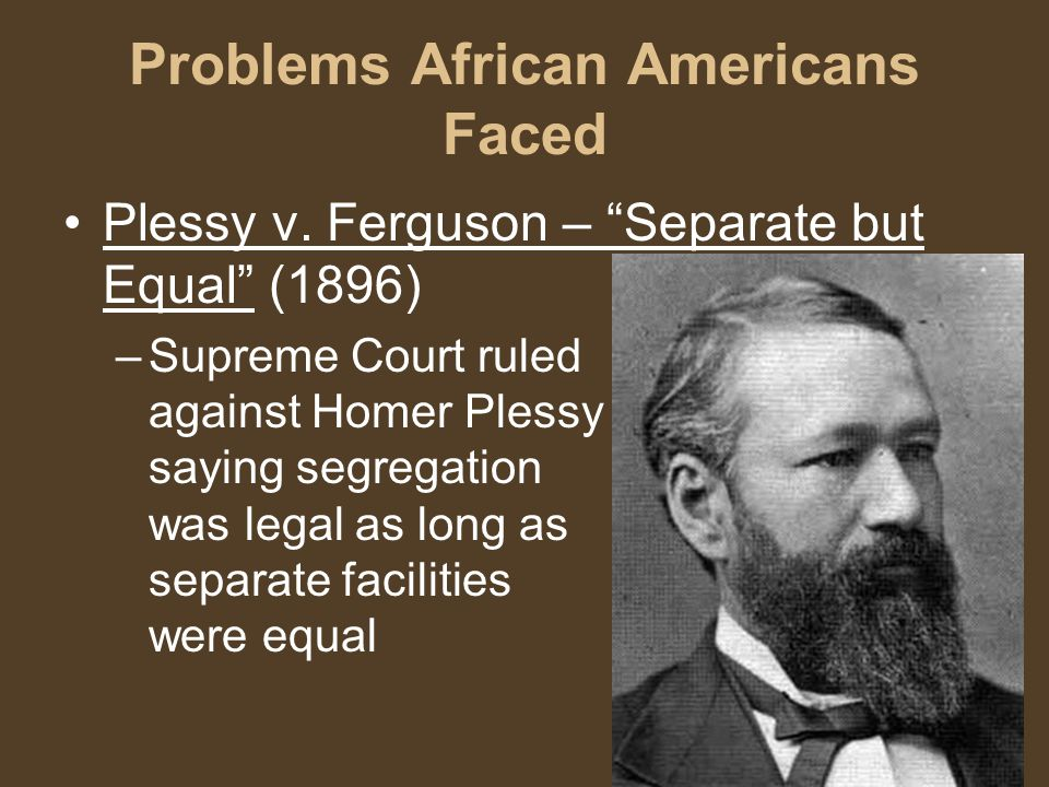 """Problems African Americans Faced Plessy v. Ferguson – """"Separate but Equal"""" (1896) –Supreme Court ruled against Homer Plessy saying segregation was leg"""
