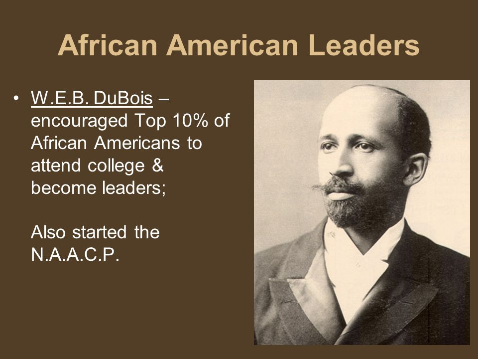 African American Leaders W.E.B. DuBois – encouraged Top 10% of African Americans to attend college & become leaders; Also started the N.A.A.C.P.