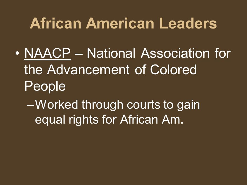 African American Leaders NAACP – National Association for the Advancement of Colored People –Worked through courts to gain equal rights for African Am