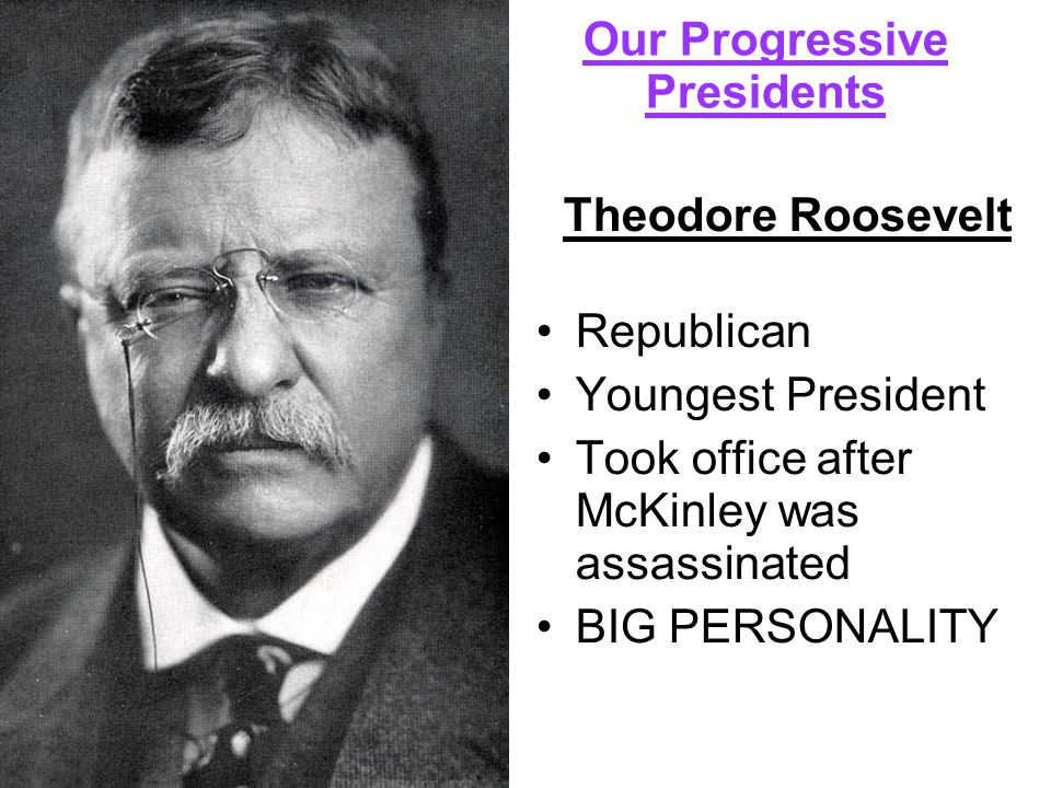 Our Progressive Presidents Theodore Roosevelt Republican Youngest President Took office after McKinley was assassinated BIG PERSONALITY