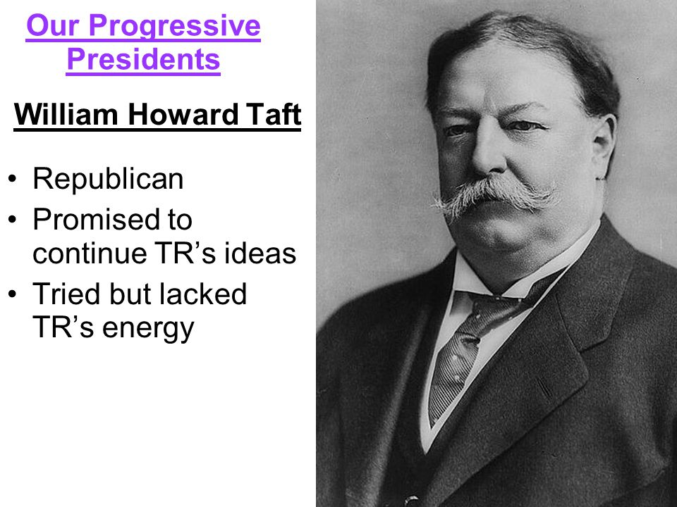 William Howard Taft Republican Promised to continue TR's ideas Tried but lacked TR's energy Our Progressive Presidents