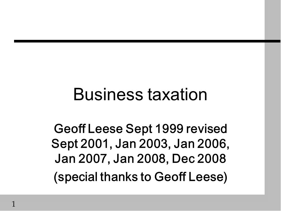 1 Business taxation Geoff Leese Sept 1999 revised Sept 2001, Jan 2003, Jan 2006, Jan 2007, Jan 2008, Dec 2008 (special thanks to Geoff Leese)