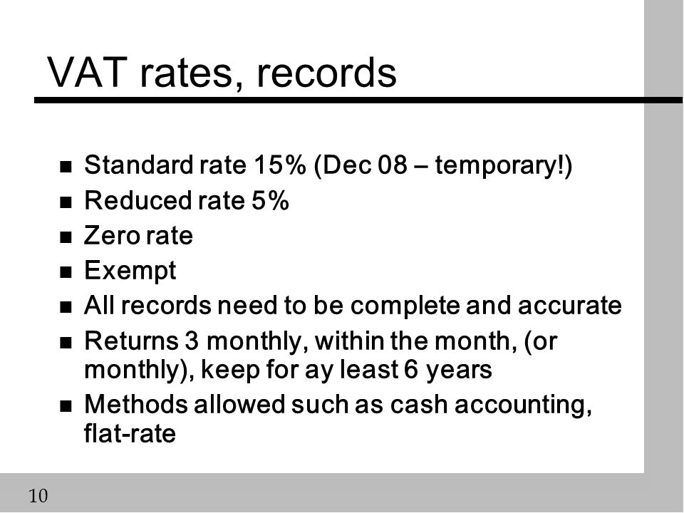10 VAT rates, records n Standard rate 15% (Dec 08 – temporary!) n Reduced rate 5% n Zero rate n Exempt n All records need to be complete and accurate