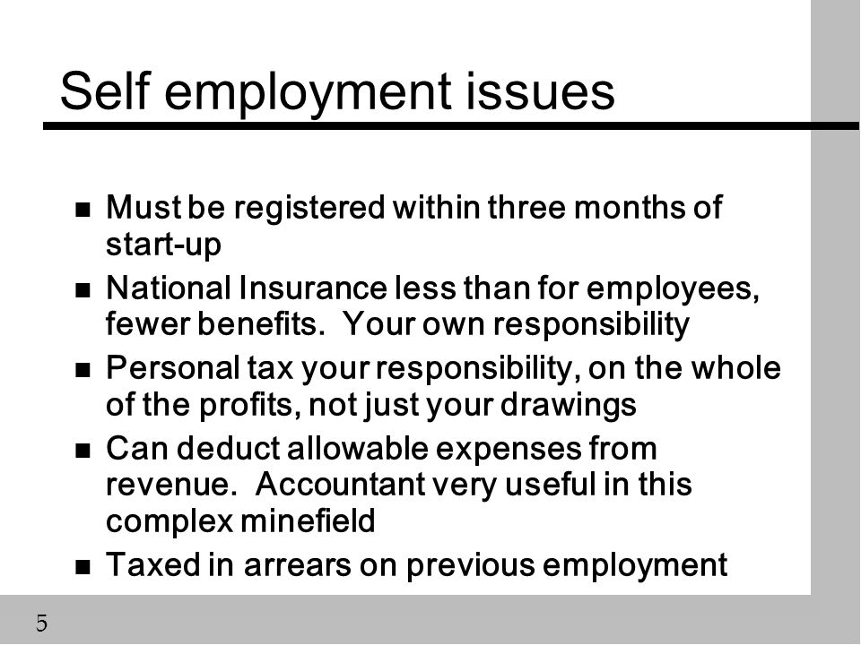5 Self employment issues n Must be registered within three months of start-up n National Insurance less than for employees, fewer benefits. Your own r