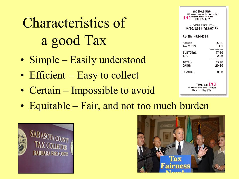 Characteristics of a good Tax Simple – Easily understood Efficient – Easy to collect Certain – Impossible to avoid Equitable – Fair, and not too much