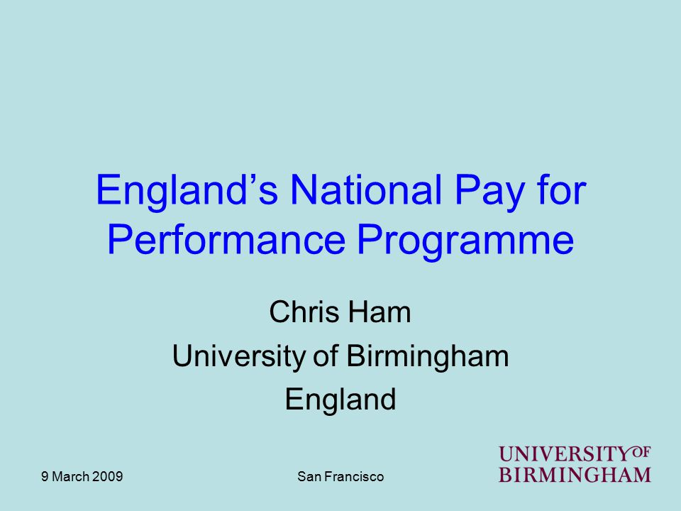 9 March 2009San Francisco England's National Pay for Performance Programme Chris Ham University of Birmingham England