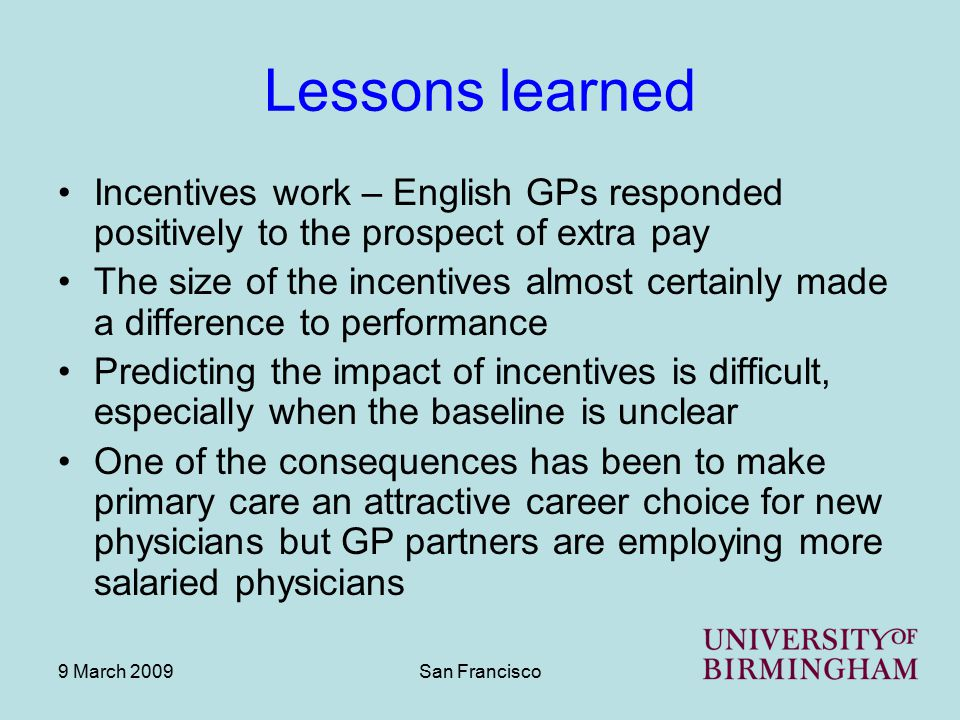 9 March 2009San Francisco Lessons learned Incentives work – English GPs responded positively to the prospect of extra pay The size of the incentives a
