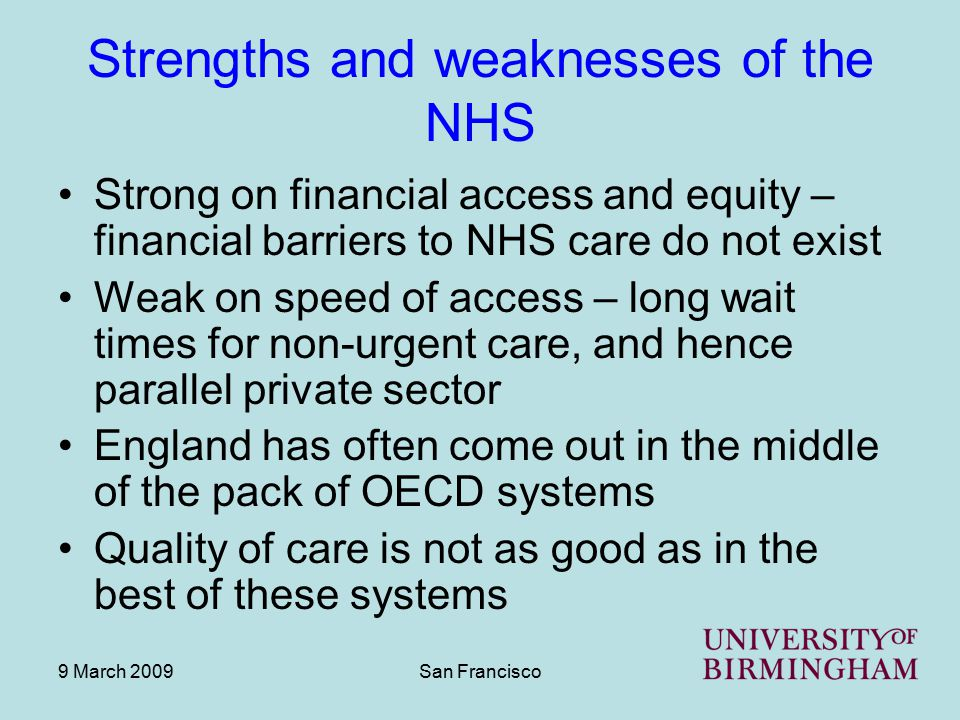 9 March 2009San Francisco Strengths and weaknesses of the NHS Strong on financial access and equity – financial barriers to NHS care do not exist Weak