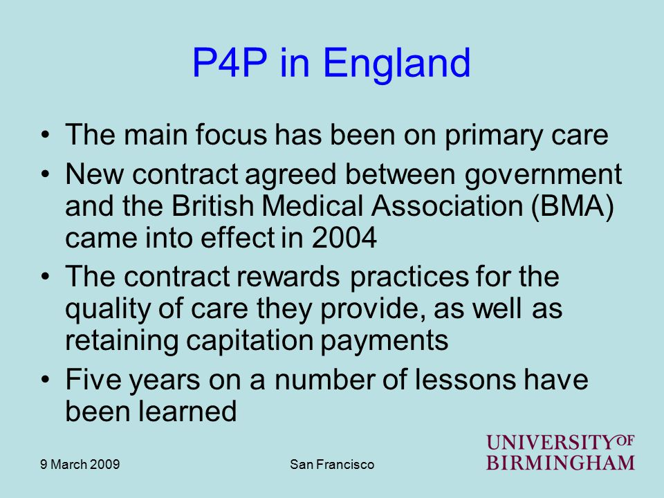 9 March 2009San Francisco Lessons learned Some of these problems might have been addressed through piloting of the QOF But negotiation of the new contract was a lengthy and political process The BMA is a well organised trade union with a record of getting good deals for its members A contract with smaller incentives, and that was piloted before roll out, may never have happened