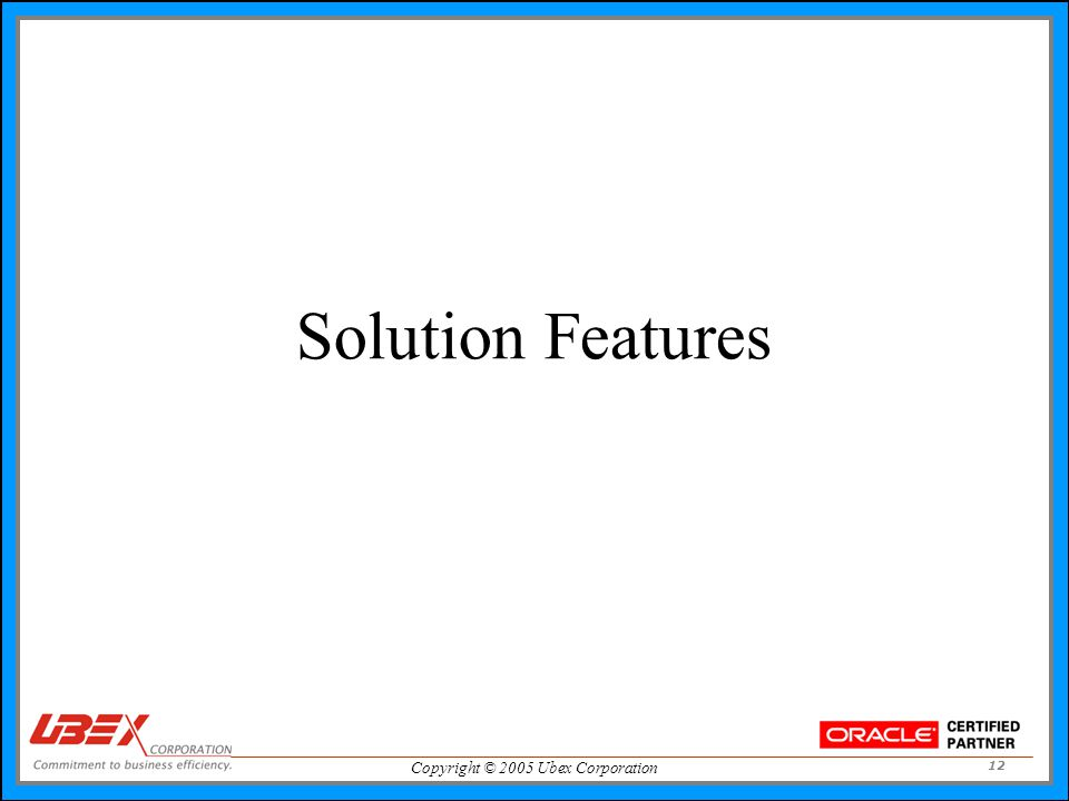 Copyright © 2005 Ubex Corporation 12 Solution Features