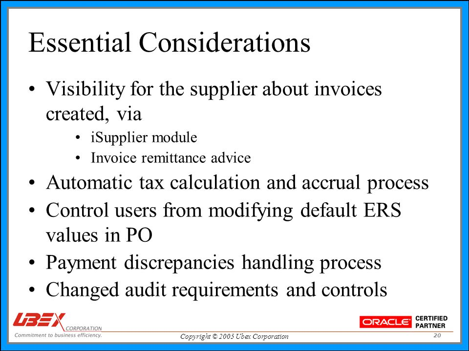 Copyright © 2005 Ubex Corporation 20 Essential Considerations Visibility for the supplier about invoices created, via iSupplier module Invoice remittance advice Automatic tax calculation and accrual process Control users from modifying default ERS values in PO Payment discrepancies handling process Changed audit requirements and controls