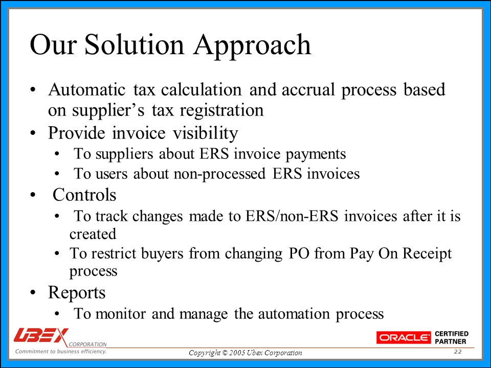 Copyright © 2005 Ubex Corporation 22 Our Solution Approach Automatic tax calculation and accrual process based on supplier's tax registration Provide invoice visibility To suppliers about ERS invoice payments To users about non-processed ERS invoices Controls To track changes made to ERS/non-ERS invoices after it is created To restrict buyers from changing PO from Pay On Receipt process Reports To monitor and manage the automation process
