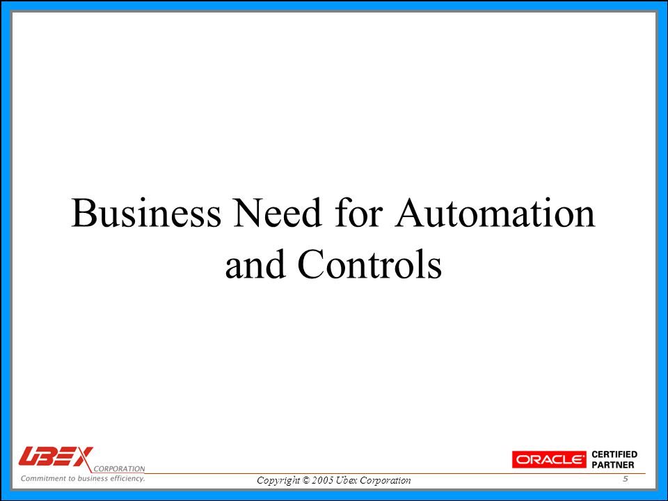 Copyright © 2005 Ubex Corporation 5 Business Need for Automation and Controls