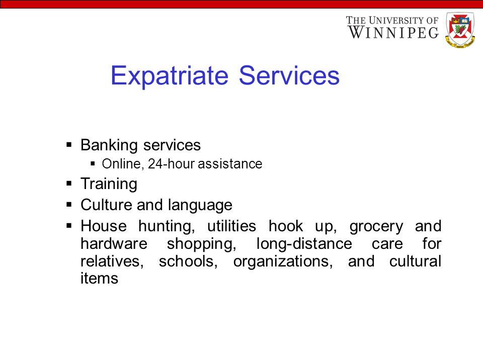 Expatriate Services  Banking services  Online, 24-hour assistance  Training  Culture and language  House hunting, utilities hook up, grocery and hardware shopping, long-distance care for relatives, schools, organizations, and cultural items