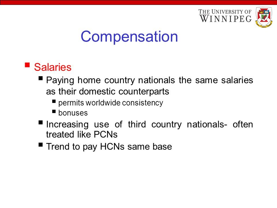 Compensation  Salaries  Paying home country nationals the same salaries as their domestic counterparts  permits worldwide consistency  bonuses  Increasing use of third country nationals- often treated like PCNs  Trend to pay HCNs same base