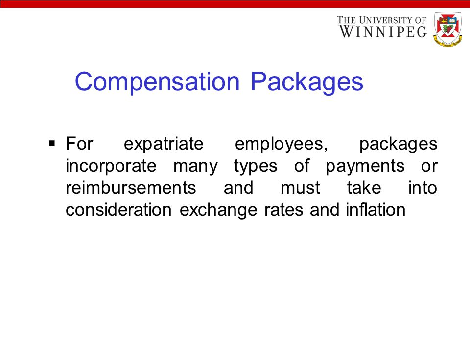 Compensation Packages  For expatriate employees, packages incorporate many types of payments or reimbursements and must take into consideration exchange rates and inflation