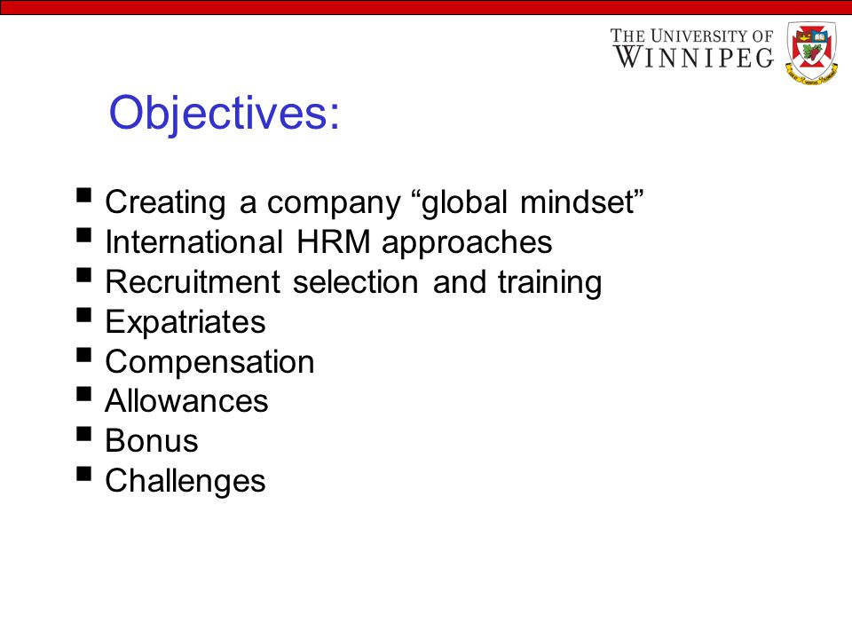 Learning Objectives  Creating a company global mindset  International HRM approaches  Recruitment selection and training  Expatriates  Compensation  Allowances  Bonus  Challenges Objectives: