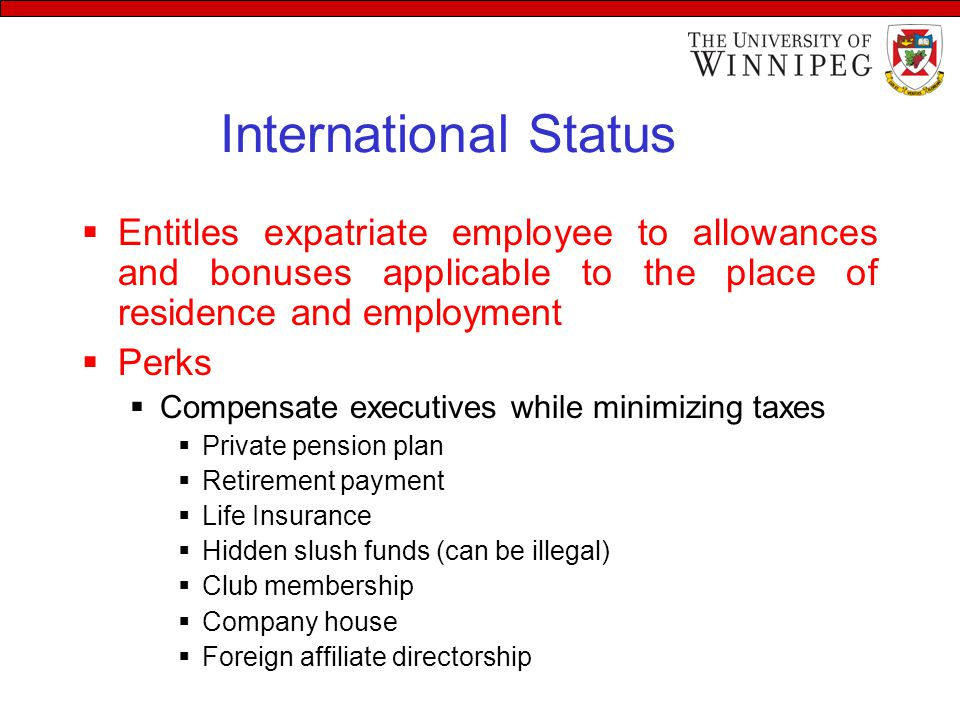 International Status  Entitles expatriate employee to allowances and bonuses applicable to the place of residence and employment  Perks  Compensate executives while minimizing taxes  Private pension plan  Retirement payment  Life Insurance  Hidden slush funds (can be illegal)  Club membership  Company house  Foreign affiliate directorship
