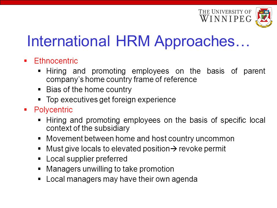 International HRM Approaches  Regiocentric  Hiring and promoting employees on the basis of the specific regional context of the subsidiary  Hiring can be from both countries– home or host  Problem with third country employees  Geocentric  Hiring and promoting employees on the basis of ability and experience without considering race or citizenship  Best Practices