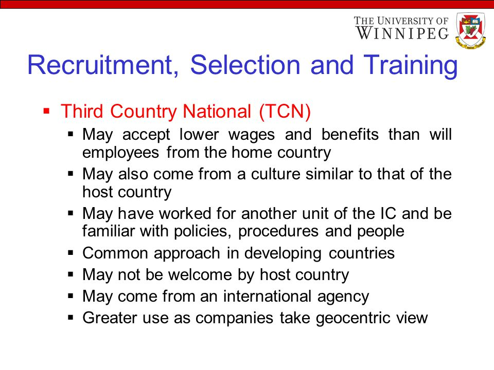 Recruitment, Selection and Training  Third Country National (TCN)  May accept lower wages and benefits than will employees from the home country  May also come from a culture similar to that of the host country  May have worked for another unit of the IC and be familiar with policies, procedures and people  Common approach in developing countries  May not be welcome by host country  May come from an international agency  Greater use as companies take geocentric view
