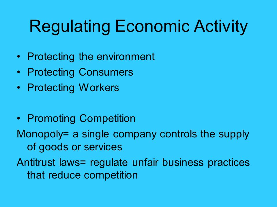 Regulating Economic Activity Protecting the environment Protecting Consumers Protecting Workers Promoting Competition Monopoly= a single company contr