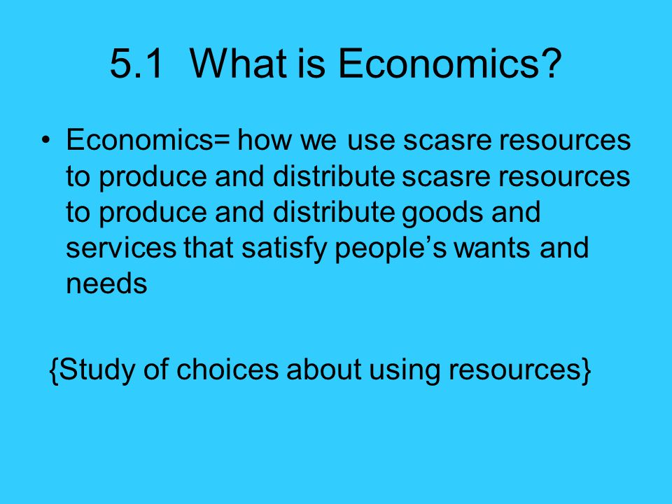 5.1 What is Economics? Economics= how we use scasre resources to produce and distribute scasre resources to produce and distribute goods and services