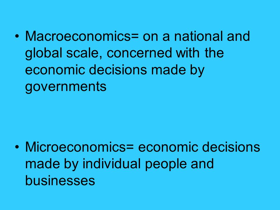 Macroeconomics= on a national and global scale, concerned with the economic decisions made by governments Microeconomics= economic decisions made by i