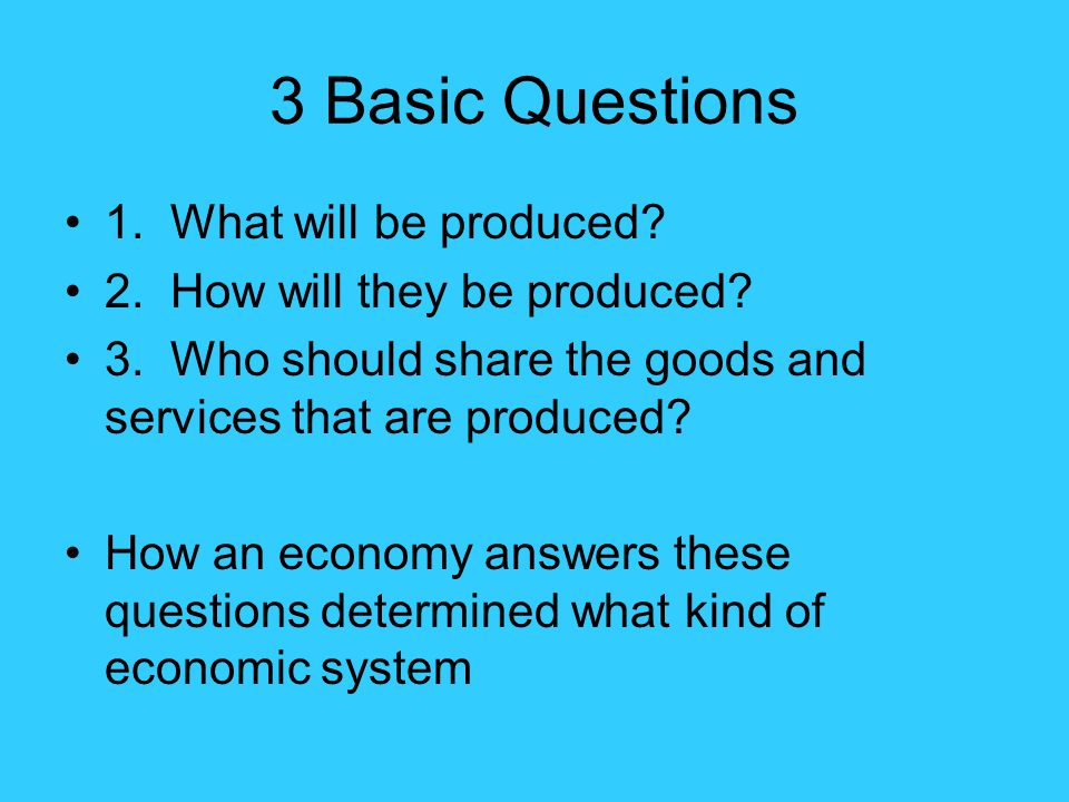 3 Basic Questions 1. What will be produced? 2. How will they be produced? 3. Who should share the goods and services that are produced? How an economy