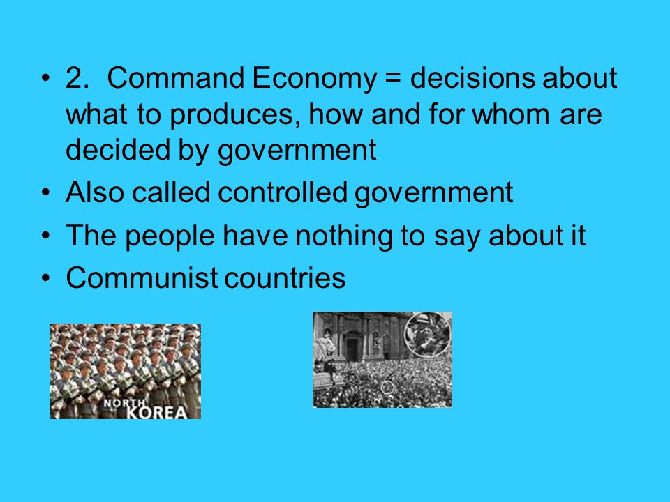 2. Command Economy = decisions about what to produces, how and for whom are decided by government Also called controlled government The people have no