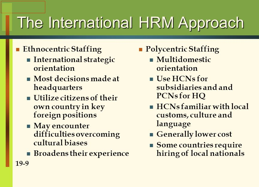 The International HRM Approach Ethnocentric Staffing International strategic orientation Most decisions made at headquarters Utilize citizens of their own country in key foreign positions May encounter difficulties overcoming cultural biases Broadens their experience 19-9 Polycentric Staffing Multidomestic orientation Use HCNs for subsidiaries and and PCNs for HQ HCNs familiar with local customs, culture and language Generally lower cost Some countries require hiring of local nationals
