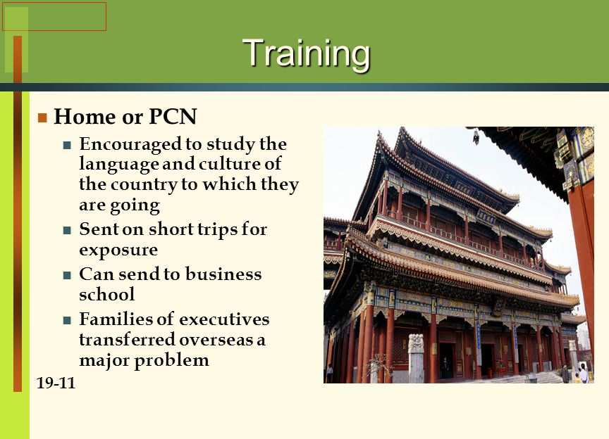 Training Home or PCN Encouraged to study the language and culture of the country to which they are going Sent on short trips for exposure Can send to business school Families of executives transferred overseas a major problem 19-11
