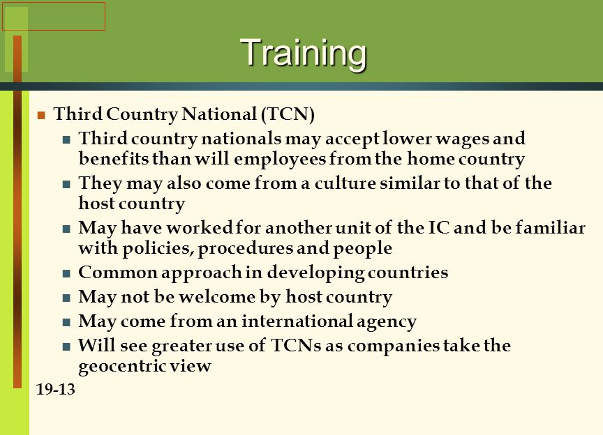 Training Third Country National (TCN) Third country nationals may accept lower wages and benefits than will employees from the home country They may a