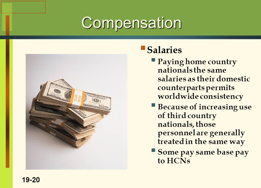 Compensation  Salaries  Paying home country nationals the same salaries as their domestic counterparts permits worldwide consistency  Because of increasing use of third country nationals, those personnel are generally treated in the same way  Some pay same base pay to HCNs 19-20