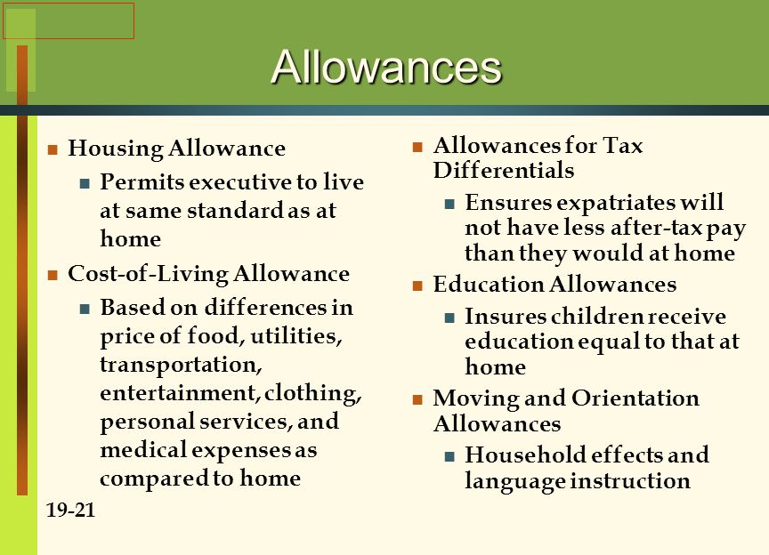 Allowances Housing Allowance Permits executive to live at same standard as at home Cost-of-Living Allowance Based on differences in price of food, utilities, transportation, entertainment, clothing, personal services, and medical expenses as compared to home 19-21 Allowances for Tax Differentials Ensures expatriates will not have less after-tax pay than they would at home Education Allowances Insures children receive education equal to that at home Moving and Orientation Allowances Household effects and language instruction
