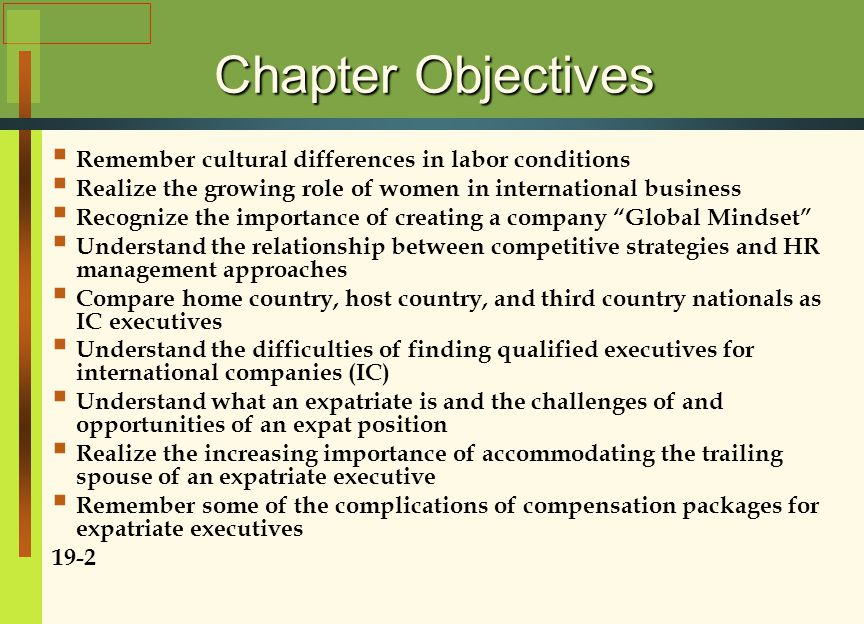Chapter Objectives  Remember cultural differences in labor conditions  Realize the growing role of women in international business  Recognize the importance of creating a company Global Mindset  Understand the relationship between competitive strategies and HR management approaches  Compare home country, host country, and third country nationals as IC executives  Understand the difficulties of finding qualified executives for international companies (IC)  Understand what an expatriate is and the challenges of and opportunities of an expat position  Realize the increasing importance of accommodating the trailing spouse of an expatriate executive  Remember some of the complications of compensation packages for expatriate executives 19-2