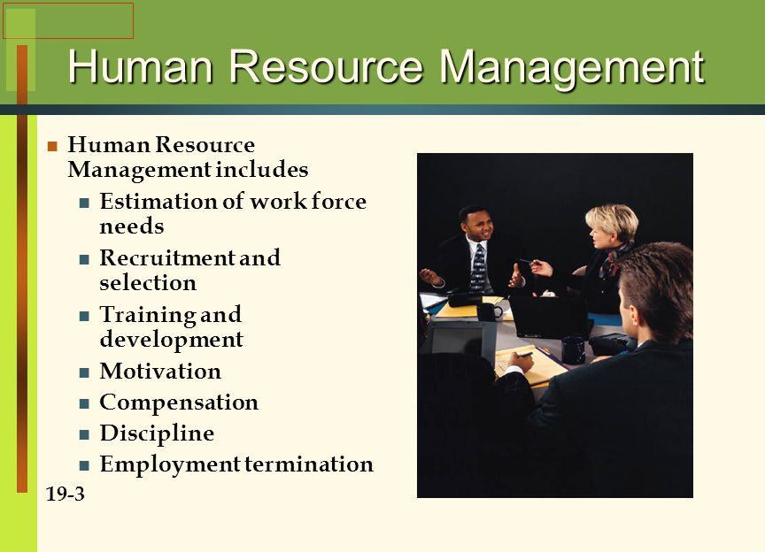 Human Resource Management Human Resource Management includes Estimation of work force needs Recruitment and selection Training and development Motivation Compensation Discipline Employment termination 19-3