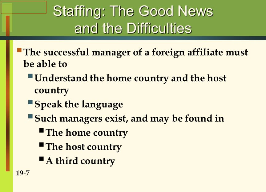Staffing: The Good News and the Difficulties  The successful manager of a foreign affiliate must be able to  Understand the home country and the hos