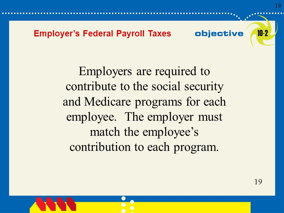 Click to edit Master title style 19 Employer's Federal Payroll Taxes Employers are required to contribute to the social security and Medicare programs for each employee.