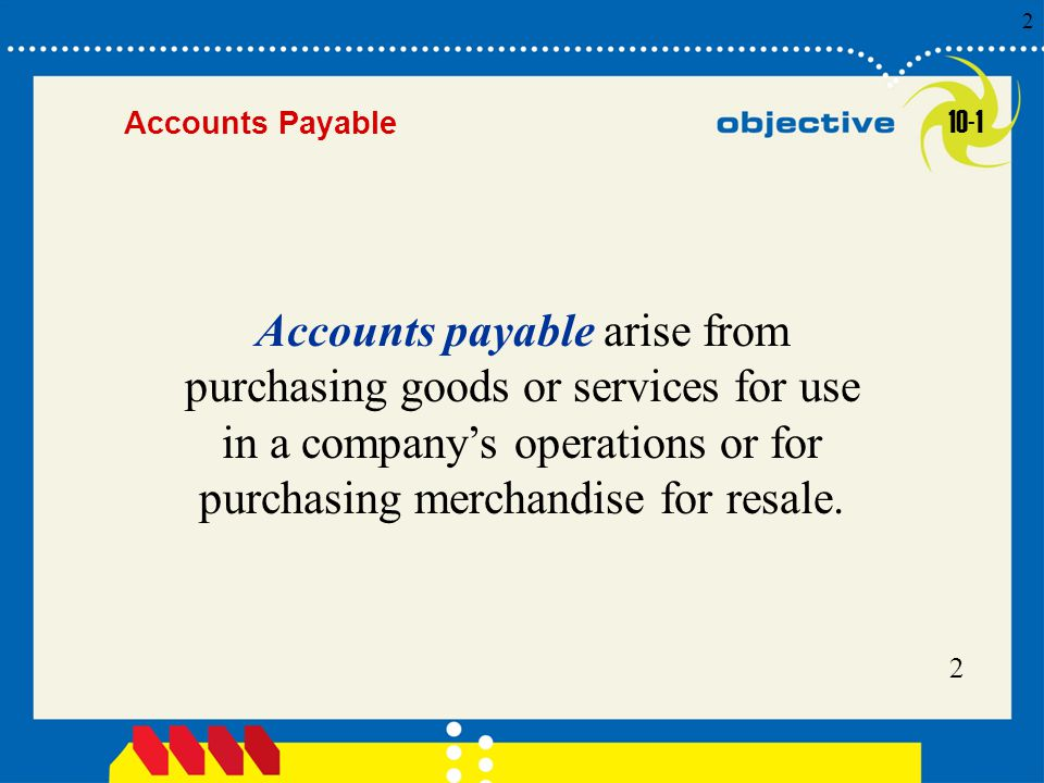 Click to edit Master title style 2 2 2 Accounts Payable Accounts payable arise from purchasing goods or services for use in a company's operations or for purchasing merchandise for resale.