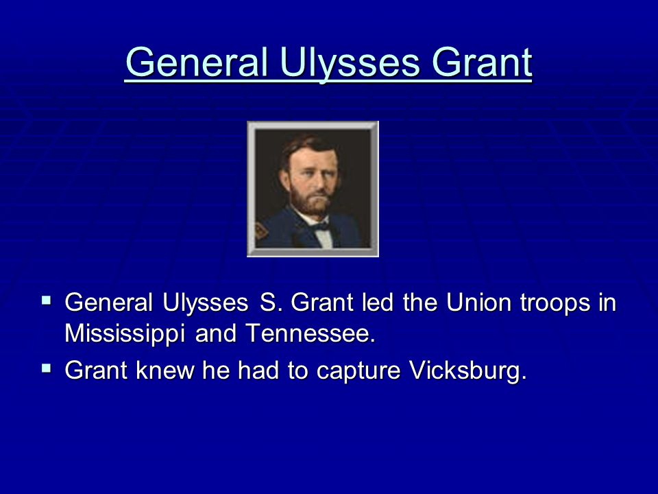 General Ulysses Grant  General Ulysses S. Grant led the Union troops in Mississippi and Tennessee.  Grant knew he had to capture Vicksburg.