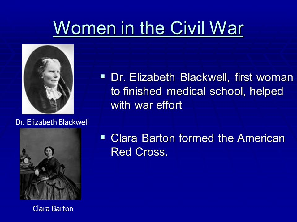 Women in the Civil War  Dr. Elizabeth Blackwell, first woman to finished medical school, helped with war effort  Clara Barton formed the American Re